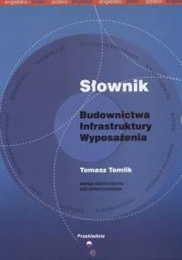 Tomlik T. - Słownik budownictwa infrastruktury wyposażenia polsko-angielski angielsko-polski Wydanie 2