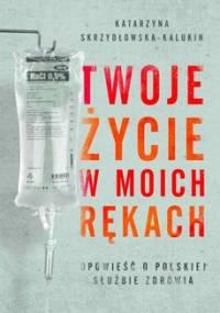 Twoje życie w moich rękach. Opowieść o polskiej służbie zdrowia - Skrzydłowska-Kalukin Katarzyna