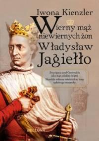 Wierny mąż niewiernych żon Władysław Jagiełło - Kienzler Iwona