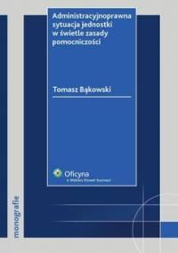 Administracyjnoprawna sytuacja jednostki w świetle zasady pomocniczości - Bąkowski Tomasz