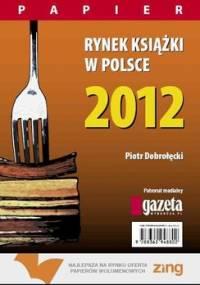 Rynek książki w Polsce 2012. Papier - Dobrołęcki Piotr