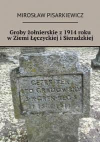 Groby żołnierskie z 1914 roku w Ziemi Łęczyckiej i Sieradzkiej - Pisarkiewicz Mirosław