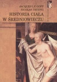 Jacques Le Goff, Nicolas Truong - Historia ciała w średniowieczu [eBook PL]