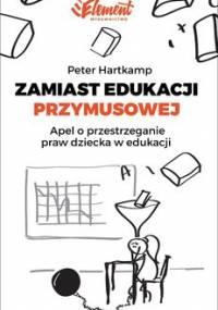 Zamiast edukacji przymusowej. Apel o przestrzeganie praw dziecka w edukacji - Hartkamp Peter