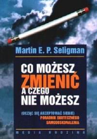 Seligman M. - Co możesz zmienić a czego nie możesz, poradnik skutecznego samodoskonalenia