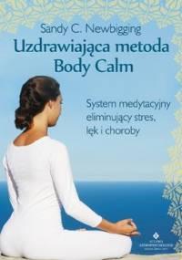 Uzdrawiająca metoda Body Calm. System medytacyjny eliminujący stres, lęk i choroby - Newbigging Sandy C.