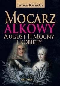 Mocarz alkowy. August II Mocny i kobiety - Kienzler Iwona