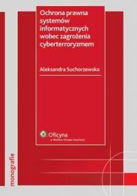 Ochrona prawna systemów informatycznych wobec zagrożenia cyberterroryzmem - Suchorzewska Aleksandra