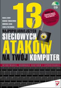 M. Szmit, M. Tomaszewski, D. Lisiak, I. Politowska - 13 najpopularniejszych sieciowych ataków na Twój komputer. Wykrywanie, usuwanie skutków i zapobie