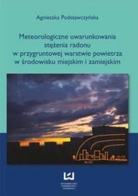 Meteorologiczne uwarunkowania stężenia radonu w przygruntowej warstwie powietrza w środowisku miejskim i zamiejskim - Podstawczyńska Agnieszka