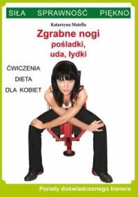 Zgrabne nogi, pośladki, uda, łydki. Ćwiczenia, dieta dla kobiet. Porady doświadczonego trenera. Siła, sprawność, piękno - Matella Katarzyna