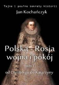 Polska-Rosja: wojna i pokój. Tom 1. Od Chrobrego do Katarzyny - Kochańczyk Jan