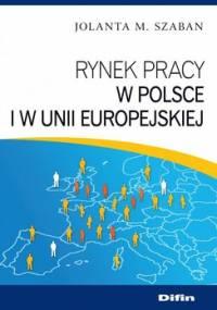 Rynek pracy w Polsce i w Unii Europejskiej - Szaban Jolanta M.