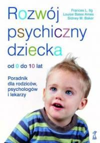 Frances L. Ilg. - Rozwój psychiczny dziecka od 0 do 10 lat. Poradnik dla rodziców, psychologów i lekarzy