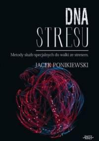 DNA stresu. Metody służb specjalnych do walki ze stresem - Ponikiewski Jacek