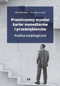 Przestrzenny wymiar karier menedżerów i przedsiębiorców. Analiza socjologiczna - Dymarczyk Waldemar