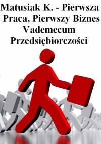 Matusiak K. - Pierwsza Praca, Pierwszy Biznes - Vademecum Przedsiębiorczości