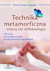 Technika metamorficzna - więcej niż refleksologia. Od czakr po terapię urazów przekazywanych od pokoleń - Gruber-Keppler Aline
