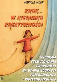 Krok w Kierunku Kreatywności. Program Stymulowania Twórczości Na Etapie Edukacji Przedszkolnej i Wczesnoszkolnej - Jąder Mariola