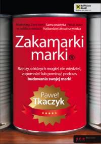 Paweł Tkaczyk - Zakamarki marki. Rzeczy, o których mogłeś nie wiedzieć, zapomnieć lub pominąć podczas budowania swojej marki