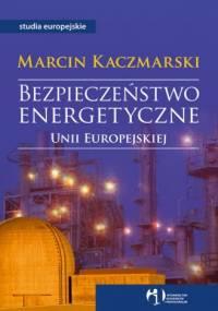 Kaczmarski M. - Bezpieczeństwo Energetyczne Unii Europejskiej