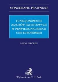 Funkcjonowanie zasobów patentowych w prawie konkurencji Unii Europejskiej - Sikorski Rafał