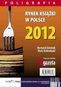 Rynek książki w Polsce 2012. Poligrafia - Dobrołęcki Piotr, Jóźwiak Bernard