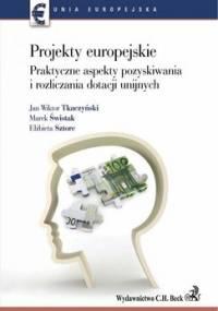 Projekty europejskie. Praktyczne aspekty pozyskiwania i rozliczania dotacji unijnych - Tkaczyński Jan Wiktor, Świstak Marek, Sztorc Elżbieta
