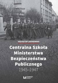 Centralna Szkoła Ministerstwa Bezpieczeństwa Publicznego 1945–1947 - Lesiakowski Krzysztof