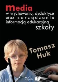 Media w wychowaniu, dydaktyce oraz zarządzaniu informacją edukacyjną szkoły - Huk Tomasz