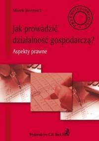 Jak Prowadzić Działalność Gospodarczą? Aspekty Prawne - Barowicz Marek