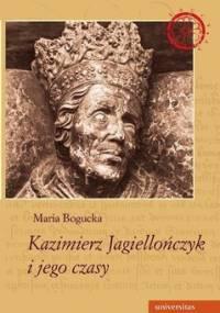 Kazimierz Jagiellończyk i jego czasy - Bogucka Maria