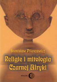 Religie i mitologia Czarnej Afryki. Przegląd encyklopedyczny - Piłaszewicz Stanisław