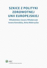 Szkice z polityki zdrowotnej Unii Europejskiej - Włodarczyk Włodzimierz Cezary, Mokrzycka Anna, Kowalska Iwona