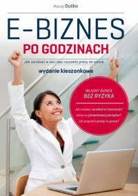 Maciej Dutko - E-biznes po godzinach. Jak zarabiać w sieci bez rzucania pracy na etacie