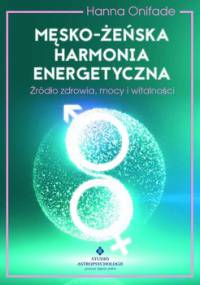 Męsko-żeńska harmonia energetyczna. Źródło zdrowia, mocy i witalności - Onifade Hanna