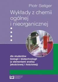 Wykłady z chemii ogólnej i nieorganicznej dla studentów biologii i biotechnologii (z elementami analizy jakościowej i ilościowej) - Seliger Piotr