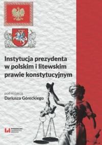 Instytucja prezydenta w polskim i litewskim prawie konstytucyjnym - Górecki Dariusz