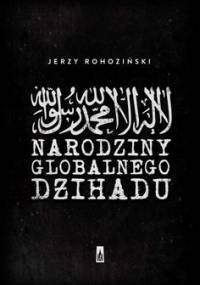 Narodziny globalnego dżihadu - Rohoziński Jerzy