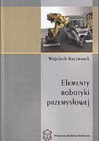 Kaczmarek W. - Elementy robotyki przemysłowej