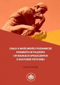 Ciało a możliwości poznawcze podmiotu w filozofii i w naukach społecznych o kulturze fizycznej - Femiak Joanna