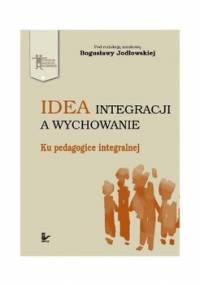 Idea integracji a wychowanie. Ku pedagogice integralnej - Jodłowska Bogusława
