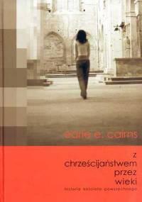 Earle E. Cairns - Z chrześcijaństem przez wieki: Historia kościoła powszechnego