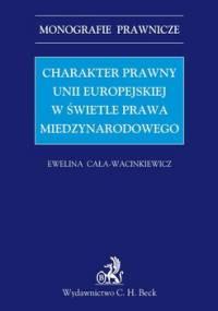 Charakter Prawny Unii Europejskiej w Świetle Prawa Międzynarodowego - Cała-Wacinkiewicz Ewelina