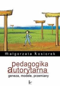 Pedagogika Autorytarna Geneza, Modele, Przemiany - Kosiorek Małgorzata