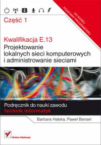 B. Halska, P. Bensel - Kwalifikacja E.13. Projektowanie lokalnych sieci komputerowych i administrowanie sieciami. Podręcznik do nauki zawodu technik i