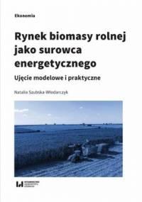 Rynek biomasy rolnej jako surowca energetycznego. Ujęcie modelowe i praktyczne - Szubska-Włodarczyk Natalia