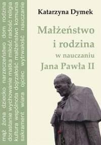 Małżeństwo i rodzina w nauczaniu Jana Pawła II - Dymek Katarzyna
