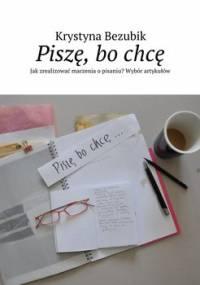 Piszę, bo chcę. Jak zrealizować marzenia o pisaniu? Wybór artykułów - Bezubik Krystyna