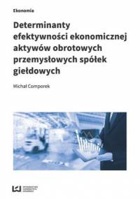 Determinanty efektywności ekonomicznej aktywów obrotowych przemysłowych spółek giełdowych - Comporek Michał